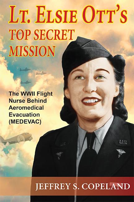Lt. Elsie Ott's Top Secret Mission: The WWII Flight Nurse Pioneer of Aeromedical Evacuation (MEDEVAC)